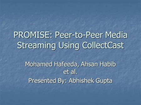 PROMISE: Peer-to-Peer Media Streaming Using CollectCast Mohamed Hafeeda, Ahsan Habib et al. Presented By: Abhishek Gupta.