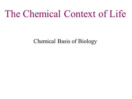 The Chemical Context of Life Chemical Basis of Biology.