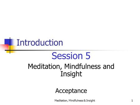 Meditation, Mindfulness & Insight1 Introduction Session 5 Meditation, Mindfulness and Insight Acceptance.