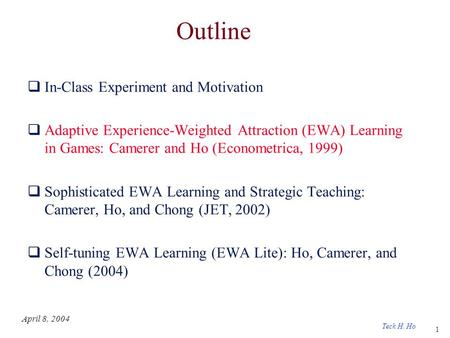 1 Teck H. Ho April 8, 2004 Outline  In-Class Experiment and Motivation  Adaptive Experience-Weighted Attraction (EWA) Learning in Games: Camerer and.