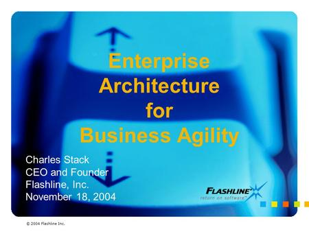 Enterprise Architecture for Business Agility Charles Stack CEO and Founder Flashline, Inc. November 18, 2004 © 2004 Flashline Inc.