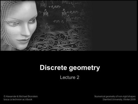 Discrete geometry Lecture 2 © Alexander & Michael Bronstein tosca.cs.technion.ac.il/book Numerical geometry of non-rigid shapes Stanford University, Winter.