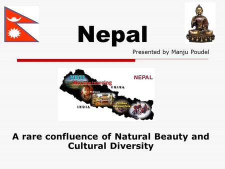 Nepal A rare confluence of Natural Beauty and Cultural Diversity Presented by Manju Poudel.