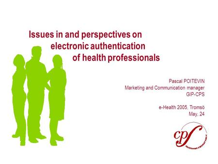 Page 1 Issues in and perspectives on electronic authentication of health professionals Pascal POITEVIN Marketing and Communication manager GIP-CPS e-Health.