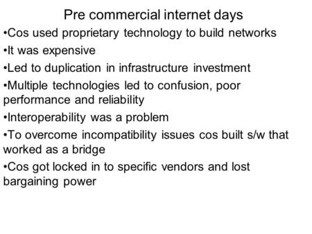 Pre commercial internet days Cos used proprietary technology to build networks It was expensive Led to duplication in infrastructure investment Multiple.
