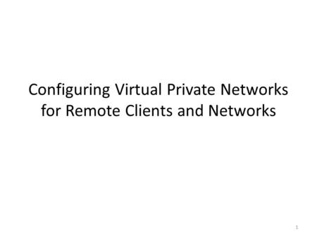 1 Configuring Virtual Private Networks for Remote Clients and Networks.