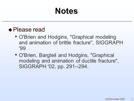 1cs533d-winter-2005 Notes  Please read O'Brien and Hodgins, Graphical modeling and animation of brittle fracture, SIGGRAPH '99 O'Brien, Bargteil and.