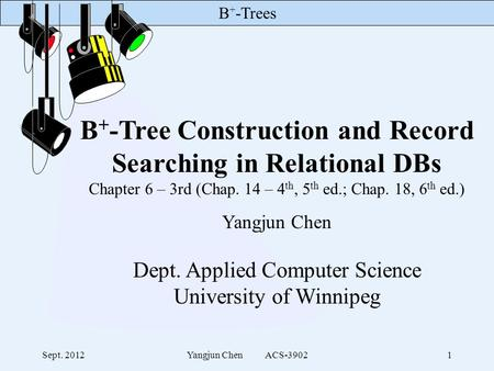 B + -Trees Sept. 2012Yangjun Chen ACS-39021 B + -Tree Construction and Record Searching in Relational DBs Chapter 6 – 3rd (Chap. 14 – 4 th, 5 th ed.; Chap.