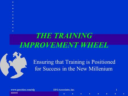 Www.geocities.com/efg assocs EFG Associates, Inc.1 THE TRAINING IMPROVEMENT WHEEL Ensuring that Training is Positioned for Success in the New Millenium.