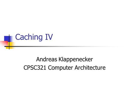 Caching IV Andreas Klappenecker CPSC321 Computer Architecture.