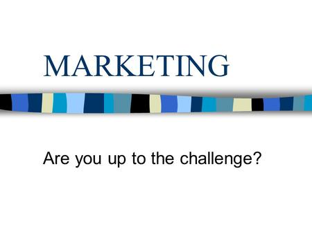 MARKETING Are you up to the challenge?. Why Marketing? Diverse career paths Marketing is core to every business Advancement opportunities Portable skills.