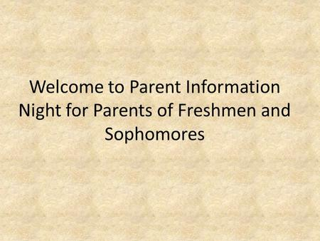 Welcome to Parent Information Night for Parents of Freshmen and Sophomores.