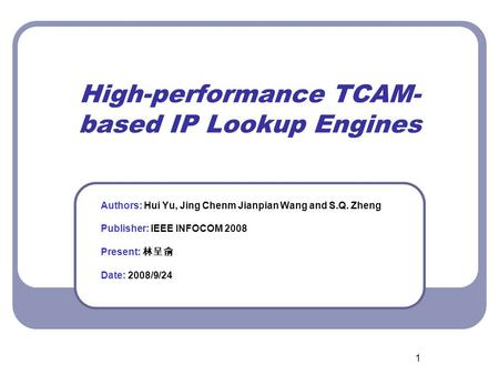 1 High-performance TCAM- based IP Lookup Engines Authors: Hui Yu, Jing Chenm Jianpian Wang and S.Q. Zheng Publisher: IEEE INFOCOM 2008 Present: 林呈俞 Date: