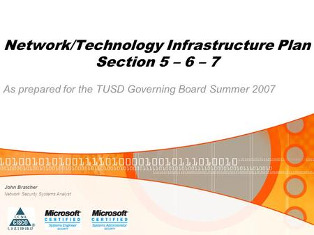 Network/Technology Infrastructure Plan Section 5 – 6 – 7 As prepared for the TUSD Governing Board Summer 2007 John Bratcher Network Security Systems Analyst.