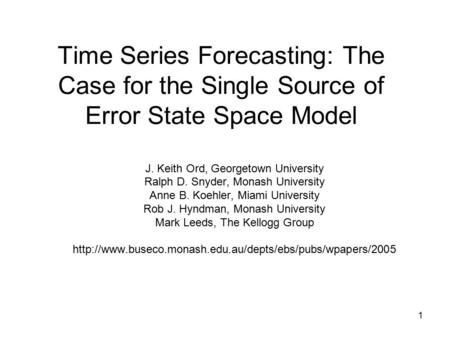 1 Time Series Forecasting: The Case for the Single Source of Error State Space Model J. Keith Ord, Georgetown University Ralph D. Snyder, Monash University.