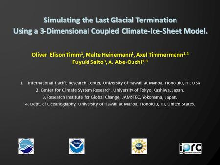 Oliver Elison Timm 1, Malte Heinemann 1, Axel Timmermann 1,4 Fuyuki Saito 3, A. Abe-Ouchi 2,3 Simulating the Last Glacial Termination Using a 3-Dimensional.