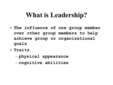 What is Leadership? The influence of one group member over other group members to help achieve group or organizational goals Traits –physical appearance.