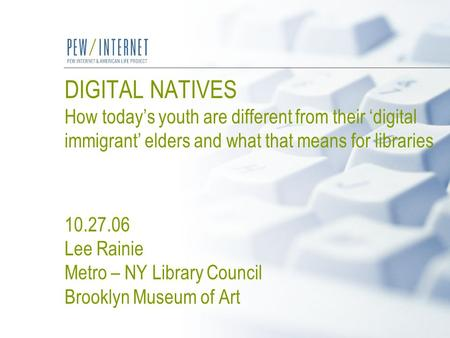 DIGITAL NATIVES How today's youth are different from their 'digital immigrant' elders and what that means for libraries 10.27.06 Lee Rainie Metro – NY.