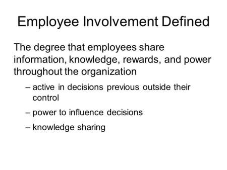 Employee Involvement Defined The degree that employees share information, knowledge, rewards, and power throughout the organization –active in decisions.