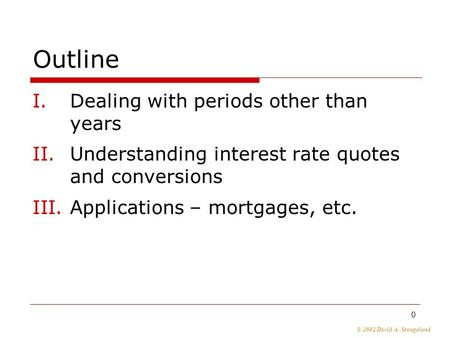 © 2002 David A. Stangeland 0 Outline I.Dealing with periods other than years II.Understanding interest rate quotes and conversions III.Applications – mortgages,