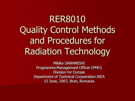 RER8010 Quality Control Methods and Procedures for Radiation Technology Mikiko SAWANISHI Programme Management Officer (PMO) Division for Europe Department.
