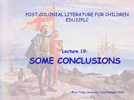 POST-COLONIAL LITERATURE FOR CHILDREN EDU32PLC Lecture 19: SOME CONCLUSIONS © La Trobe University, David Beagley 2006.