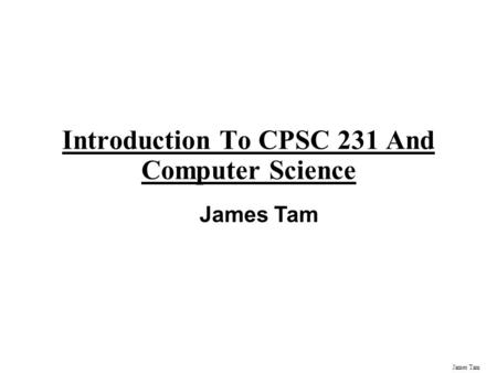 James Tam Introduction To CPSC 231 And Computer Science James Tam.