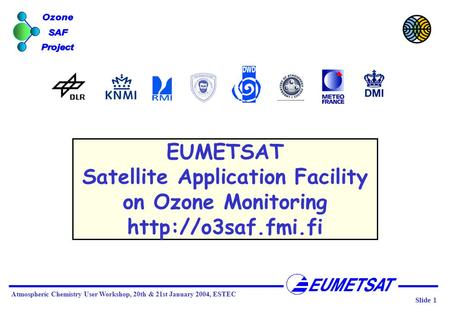 Slide 1 Atmospheric Chemistry User Workshop, 20th & 21st January 2004, ESTEC EUMETSAT Satellite Application Facility on Ozone Monitoring