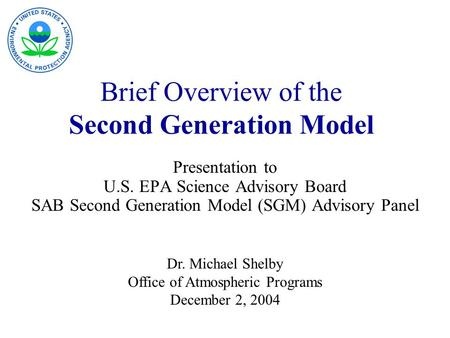 Brief Overview of the Second Generation Model Presentation to U.S. EPA Science Advisory Board SAB Second Generation Model (SGM) Advisory Panel Dr. Michael.