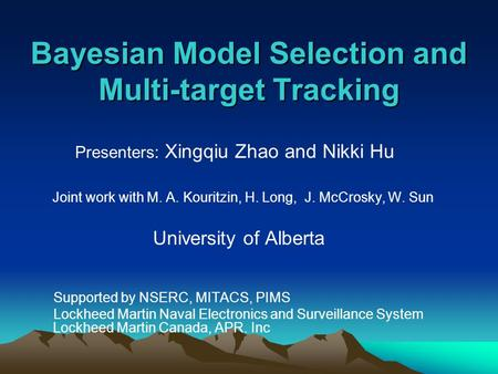 Bayesian Model Selection and Multi-target Tracking Presenters: Xingqiu Zhao and Nikki Hu Joint work with M. A. Kouritzin, H. Long, J. McCrosky, W. Sun.