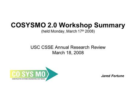 COSYSMO 2.0 Workshop Summary (held Monday, March 17 th 2008) USC CSSE Annual Research Review March 18, 2008 Jared Fortune.