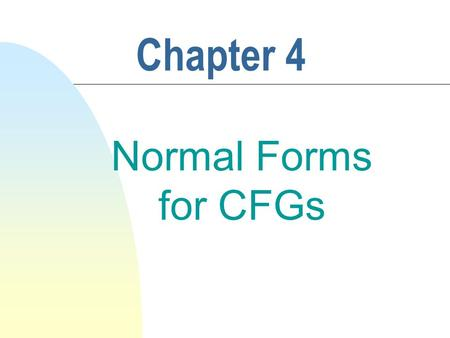 Chapter 4 Normal Forms for CFGs. 2 4.5 Chomsky Normal Form n Defn 4.4.1 A CFG G = (V, , P, S) is in chomsky normal form if each rule in G has one of.