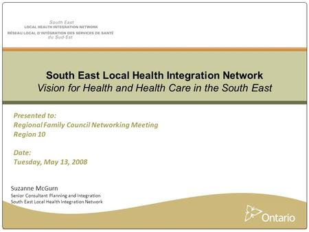 Presented to: Regional Family Council Networking Meeting Region 10 Date: Tuesday, May 13, 2008 South East Local Health Integration Network Vision for Health.