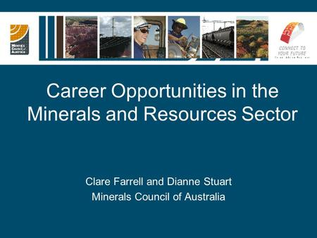 Career Opportunities in the Minerals and Resources Sector Clare Farrell and Dianne Stuart Minerals Council of Australia.