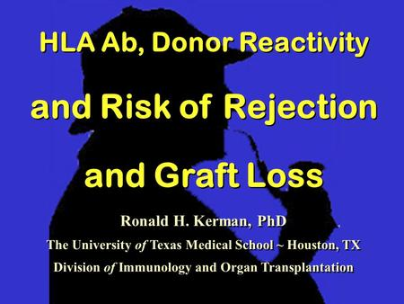HLA Ab, Donor Reactivity and Risk of Rejection and Graft Loss HLA Ab, Donor Reactivity and Risk of Rejection and Graft Loss Ronald H. Kerman, PhD The University.