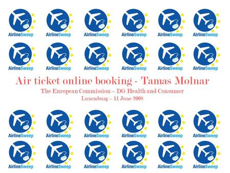 Air ticket online booking - Tamas Molnar The European Commission – DG Health and Consumer Luxemburg – 11 June 2008.