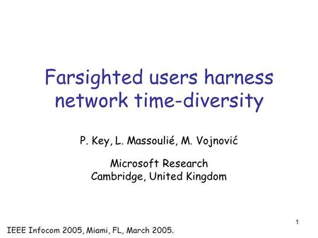 1 Farsighted users harness network time-diversity P. Key, L. Massoulié, M. Vojnović Microsoft Research Cambridge, United Kingdom IEEE Infocom 2005, Miami,