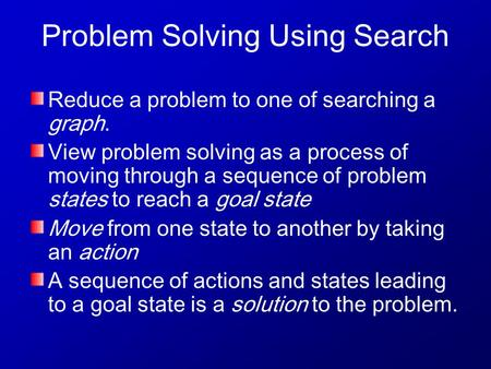 Problem Solving Using Search Reduce a problem to one of searching a graph. View problem solving as a process of moving through a sequence of problem states.