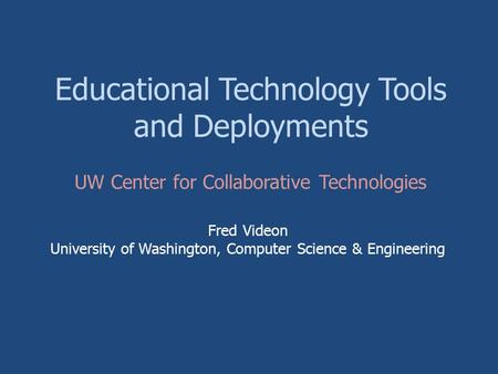 Educational Technology Tools and Deployments Fred Videon University of Washington, Computer Science & Engineering UW Center for Collaborative Technologies.