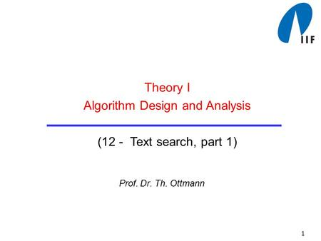 1 Prof. Dr. Th. Ottmann Theory I Algorithm Design and Analysis (12 - Text search, part 1)