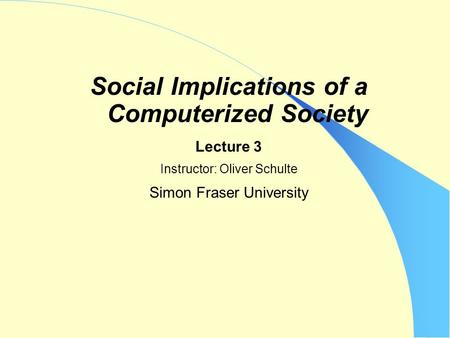 Social Implications of a Computerized Society Lecture 3 Instructor: Oliver Schulte Simon Fraser University.