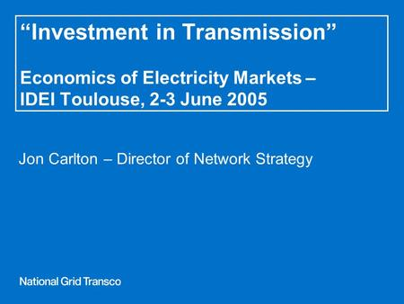 """Investment in Transmission"" Economics of Electricity Markets – IDEI Toulouse, 2-3 June 2005 Jon Carlton – Director of Network Strategy."