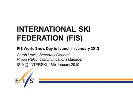 INTERNATIONAL SKI FEDERATION (FIS) FIS World Snow Day to launch in January 2012 Sarah Lewis, Secretary General Riikka Rakic, Communications Manager ISIA.