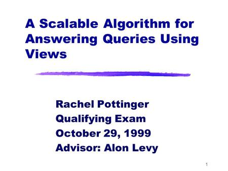 1 A Scalable Algorithm for Answering Queries Using Views Rachel Pottinger Qualifying Exam October 29, 1999 Advisor: Alon Levy.