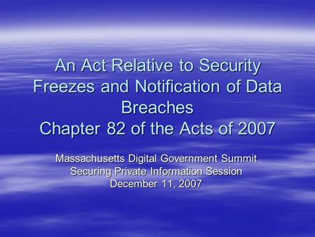 An Act Relative to Security Freezes and Notification of Data Breaches Chapter 82 of the Acts of 2007 Massachusetts Digital Government Summit Securing Private.
