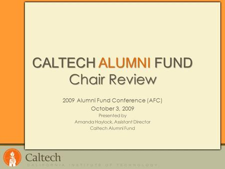 CALTECH ALUMNI FUND Chair Review 2009 Alumni Fund Conference (AFC) October 3, 2009 Presented by Amanda Haylock, Assistant Director Caltech Alumni Fund.