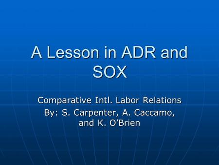 A Lesson in ADR and SOX Comparative Intl. Labor Relations By: S. Carpenter, A. Caccamo, and K. O'Brien.