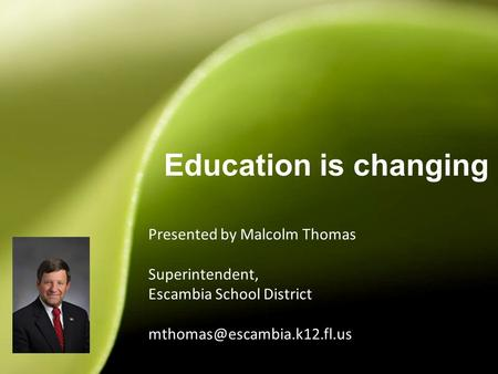 Presented by Malcolm Thomas Superintendent, Escambia School District Education is changing 1.