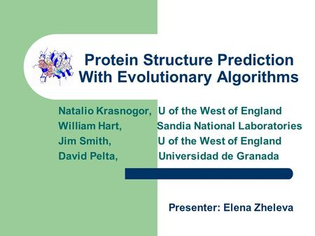 Protein Structure Prediction With Evolutionary Algorithms Natalio Krasnogor, U of the West of England William Hart, Sandia National Laboratories Jim Smith,