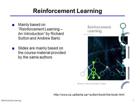 "Reinforcement Learning1 Mainly based on ""Reinforcement Learning – An Introduction"" by Richard Sutton and Andrew Barto Slides are mainly based on the course."